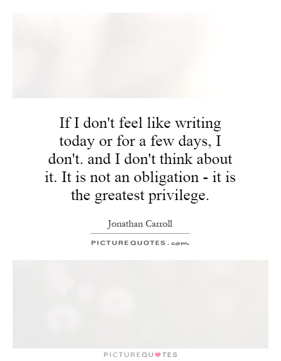 If I don't feel like writing today or for a few days, I don't. and I don't think about it. It is not an obligation - it is the greatest privilege Picture Quote #1