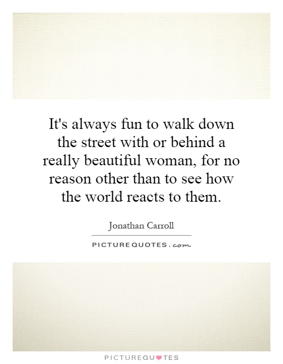 It's always fun to walk down the street with or behind a really beautiful woman, for no reason other than to see how the world reacts to them Picture Quote #1