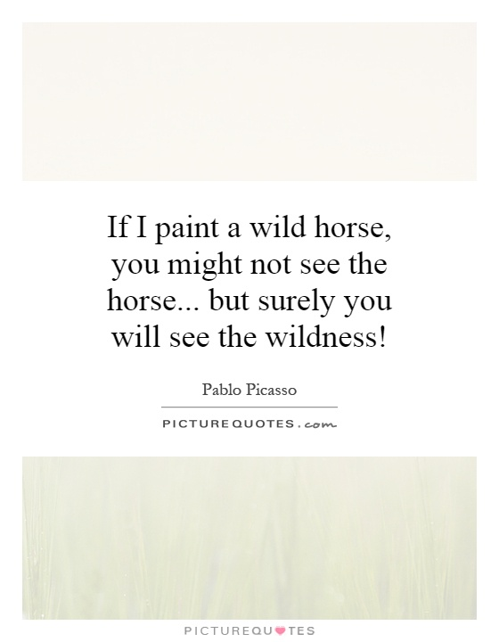 If I paint a wild horse, you might not see the horse... but ...