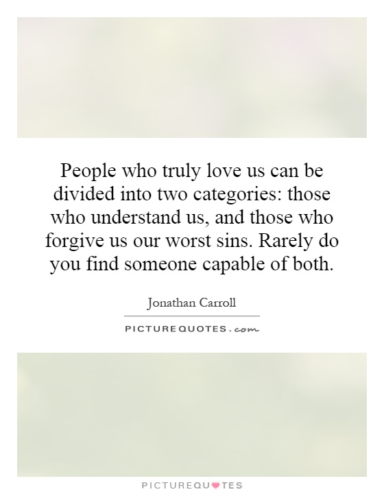 People who truly love us can be divided into two categories: those who understand us, and those who forgive us our worst sins. Rarely do you find someone capable of both Picture Quote #1