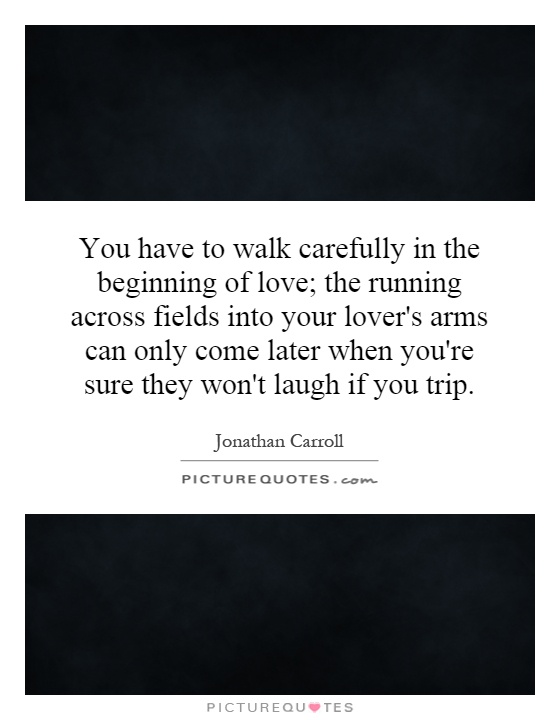 You have to walk carefully in the beginning of love; the running across fields into your lover's arms can only come later when you're sure they won't laugh if you trip Picture Quote #1