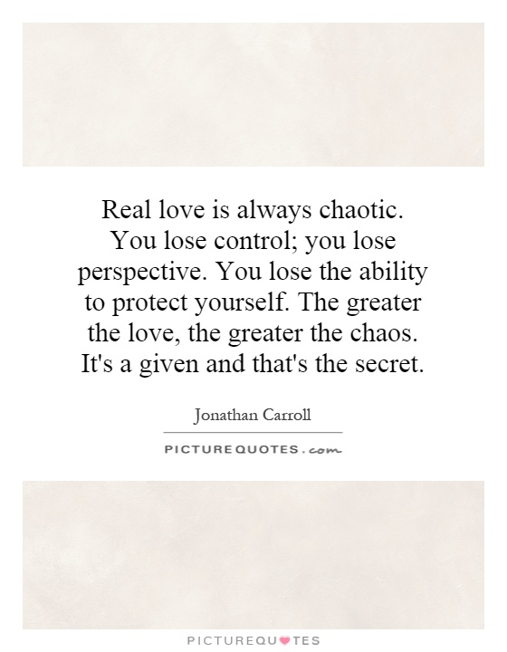 Real love is always chaotic. You lose control; you lose perspective. You lose the ability to protect yourself. The greater the love, the greater the chaos. It's a given and that's the secret Picture Quote #1