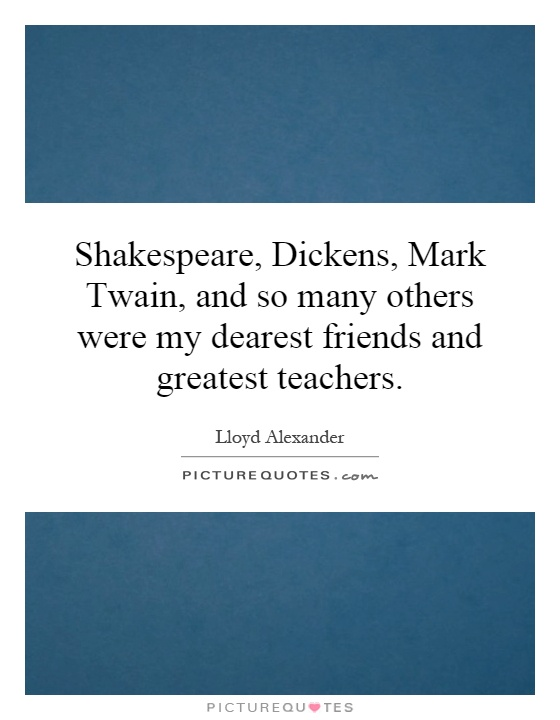 Shakespeare, Dickens, Mark Twain, and so many others were my dearest friends and greatest teachers Picture Quote #1