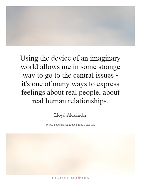 Using the device of an imaginary world allows me in some strange way to go to the central issues - it's one of many ways to express feelings about real people, about real human relationships Picture Quote #1