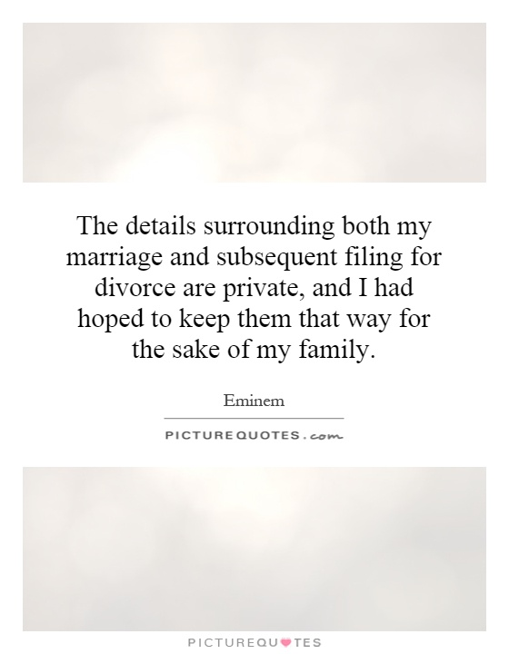 The details surrounding both my marriage and subsequent filing for divorce are private, and I had hoped to keep them that way for the sake of my family Picture Quote #1