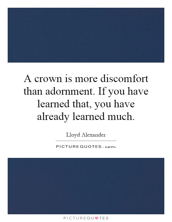 A crown is more discomfort than adornment. If you have learned that, you have already learned much Picture Quote #1