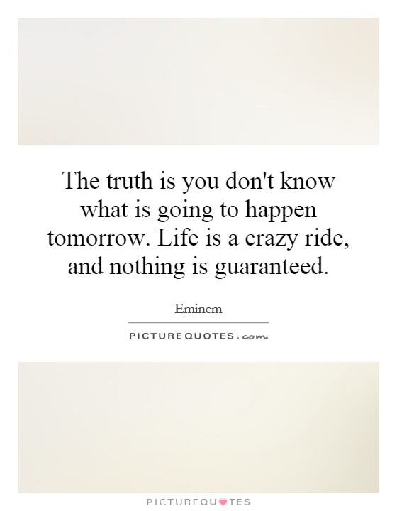 The truth is you don't know what is going to happen tomorrow. Life is a crazy ride, and nothing is guaranteed Picture Quote #1