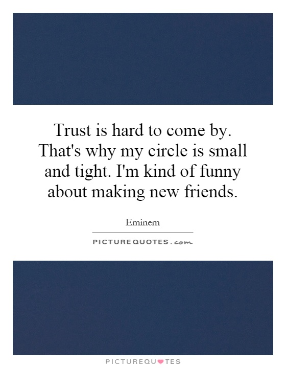 Trust is hard to come by. That's why my circle is small and tight. I'm kind of funny about making new friends Picture Quote #1