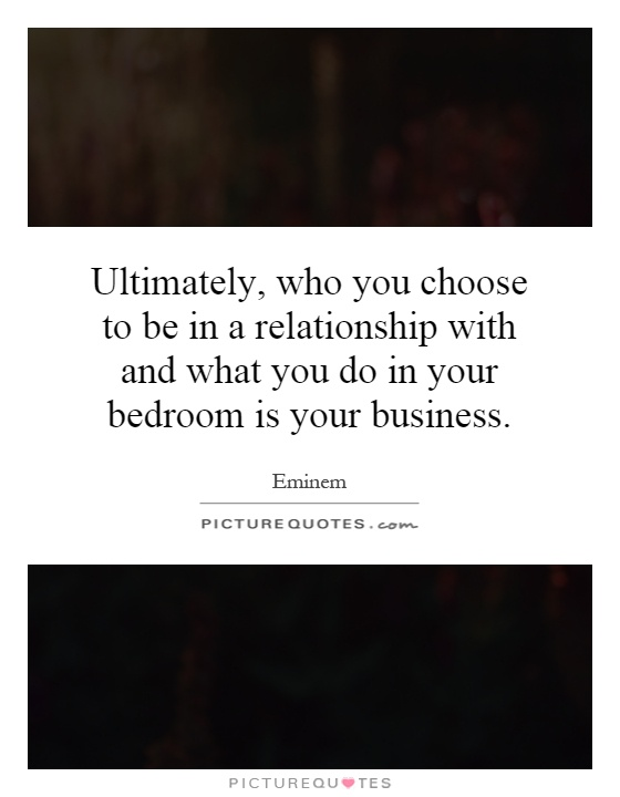Ultimately, who you choose to be in a relationship with and what you do in your bedroom is your business Picture Quote #1