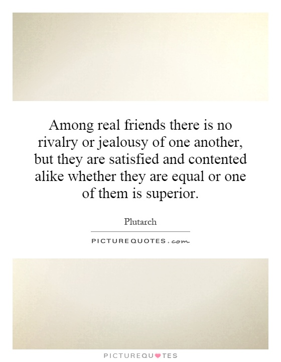 Among real friends there is no rivalry or jealousy of one another, but they are satisfied and contented alike whether they are equal or one of them is superior Picture Quote #1
