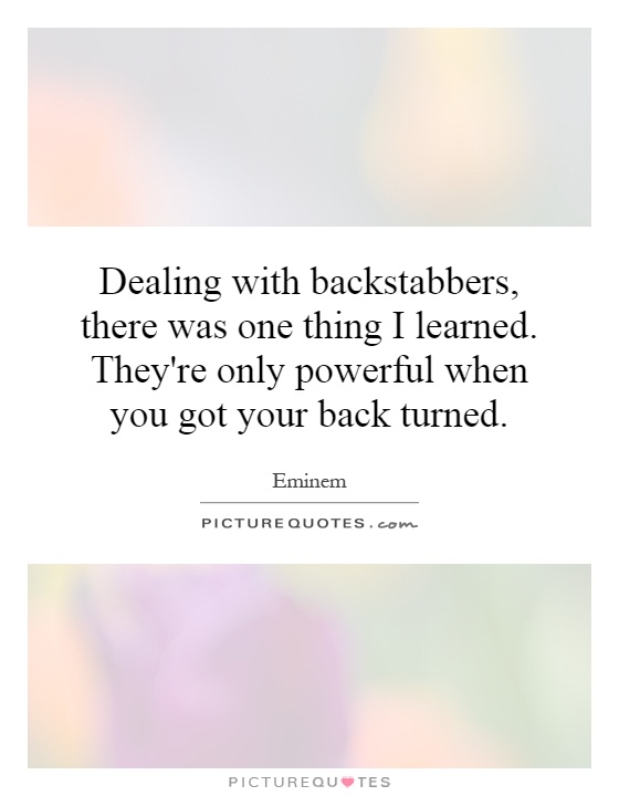 Dealing with backstabbers, there was one thing I learned. They're only powerful when you got your back turned Picture Quote #1