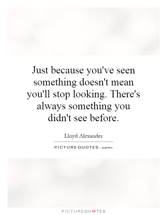 Just because you've seen something doesn't mean you'll stop looking. There's always something you didn't see before Picture Quote #1