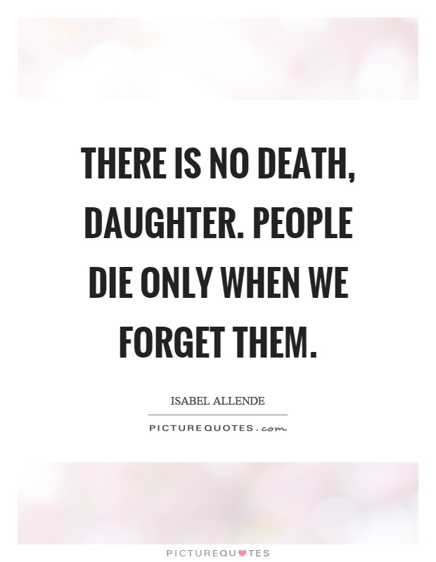 There is no death, daughter. People die only when we forget them Picture Quote #1