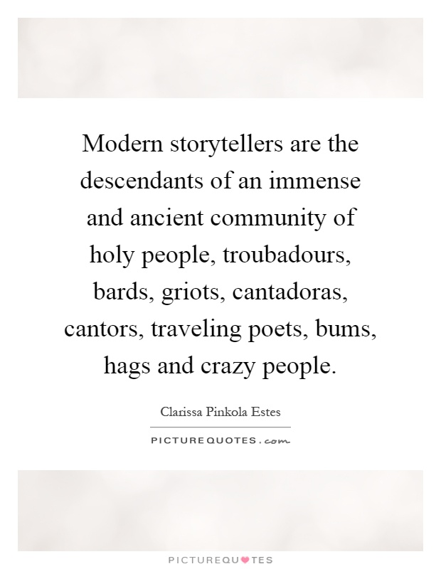 Modern storytellers are the descendants of an immense and ancient community of holy people, troubadours, bards, griots, cantadoras, cantors, traveling poets, bums, hags and crazy people Picture Quote #1