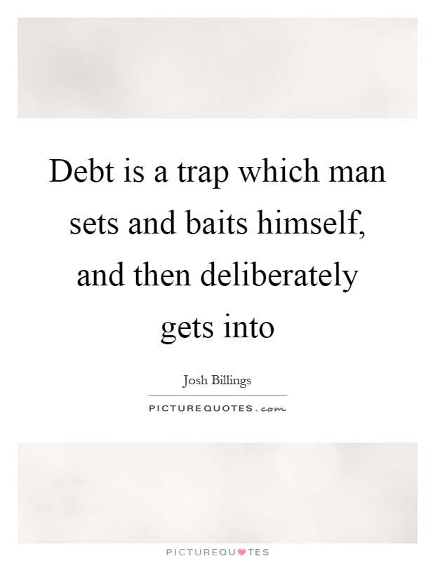 Debt is a trap which man sets and baits himself, and then deliberately gets into Picture Quote #1