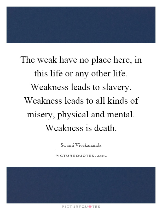 The weak have no place here, in this life or any other life. Weakness leads to slavery. Weakness leads to all kinds of misery, physical and mental. Weakness is death Picture Quote #1