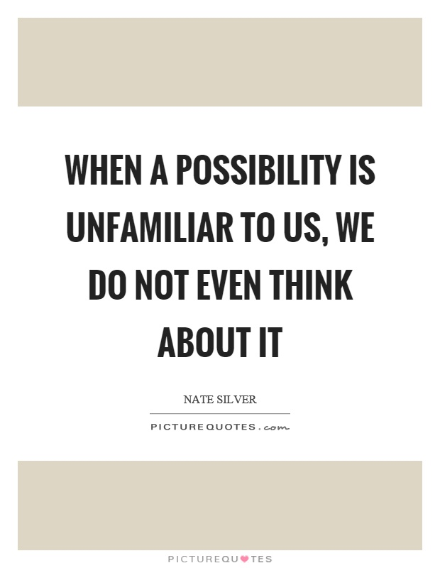 When a possibility is unfamiliar to us, we do not even think about it Picture Quote #1