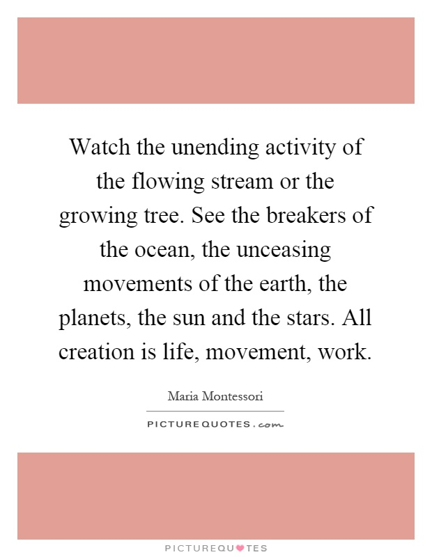 Watch the unending activity of the flowing stream or the growing tree. See the breakers of the ocean, the unceasing movements of the earth, the planets, the sun and the stars. All creation is life, movement, work Picture Quote #1