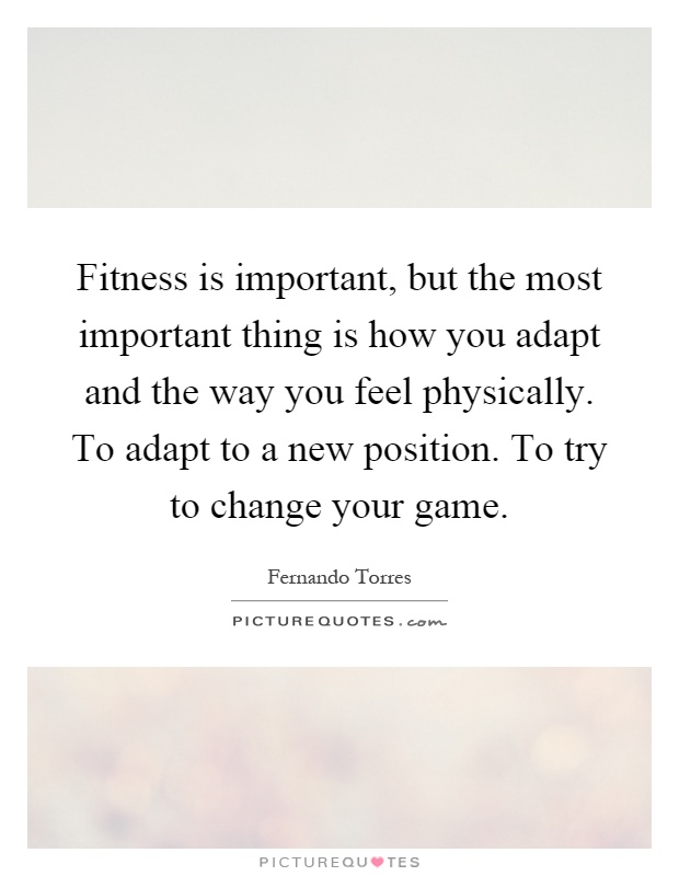 Fitness is important, but the most important thing is how you adapt and the way you feel physically. To adapt to a new position. To try to change your game Picture Quote #1