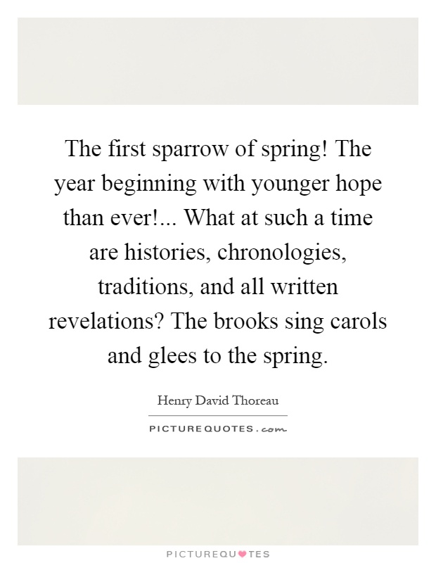 The first sparrow of spring! The year beginning with younger hope than ever!... What at such a time are histories, chronologies, traditions, and all written revelations? The brooks sing carols and glees to the spring Picture Quote #1