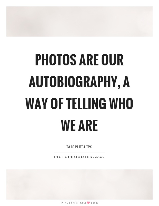 Photos are our autobiography, a way of telling who we are Picture Quote #1
