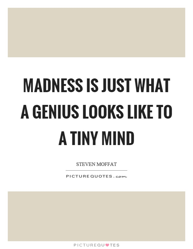 Madness is just what a genius looks like to a tiny mind Picture Quote #1