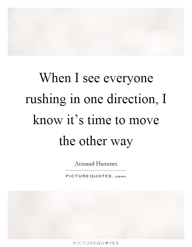 When I see everyone rushing in one direction, I know it's time to move the other way Picture Quote #1