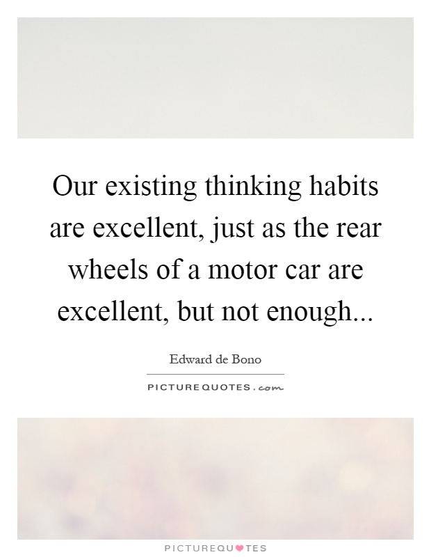 Our existing thinking habits are excellent, just as the rear wheels of a motor car are excellent, but not enough Picture Quote #1