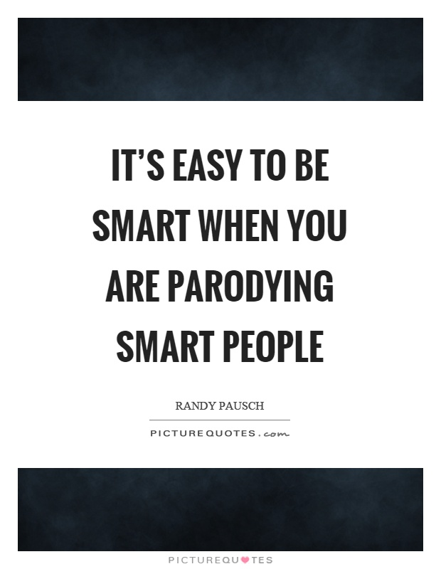 It's easy to be smart when you are parodying smart people Picture Quote #1