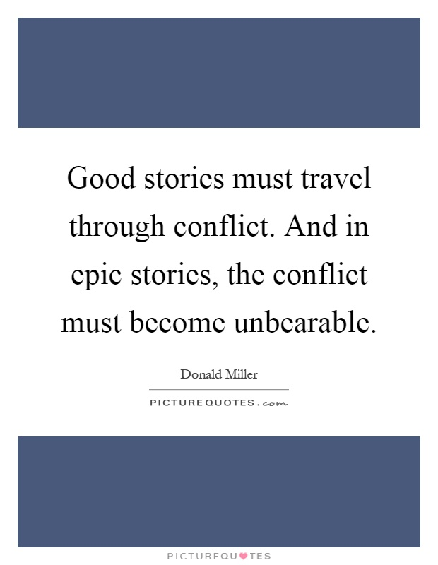 Good stories must travel through conflict. And in epic stories, the conflict must become unbearable Picture Quote #1