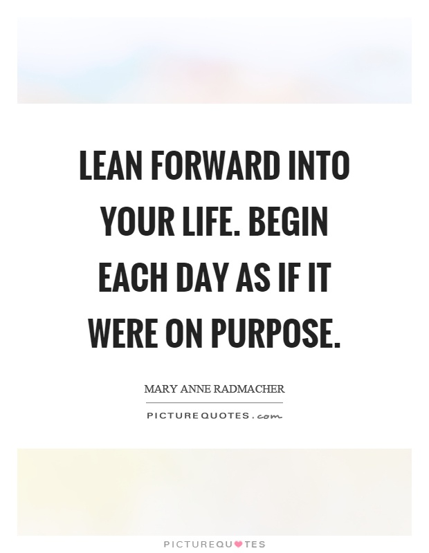 Lean forward into your life. Begin each day as if it were on purpose Picture Quote #1