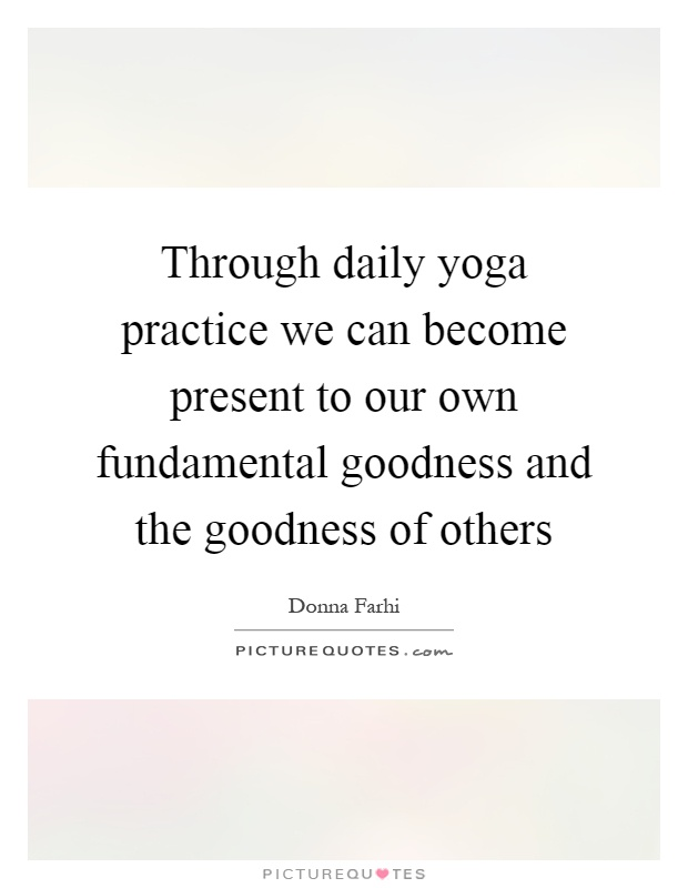 Through Daily Yoga Practice We Can Become Present To Our Own Fundamental Goodness And The Of Others