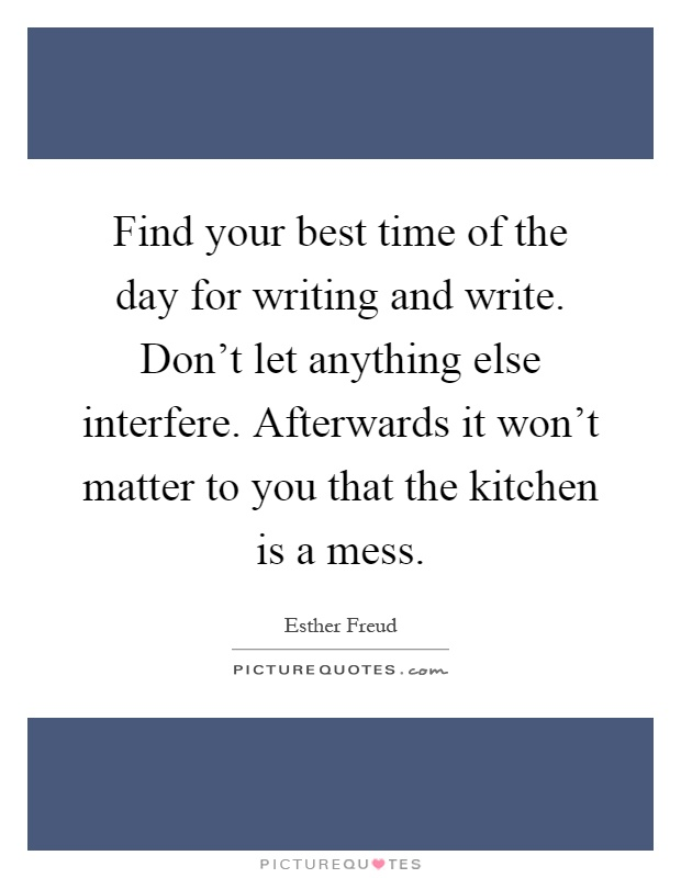 Find your best time of the day for writing and write. Don't let anything else interfere. Afterwards it won't matter to you that the kitchen is a mess Picture Quote #1