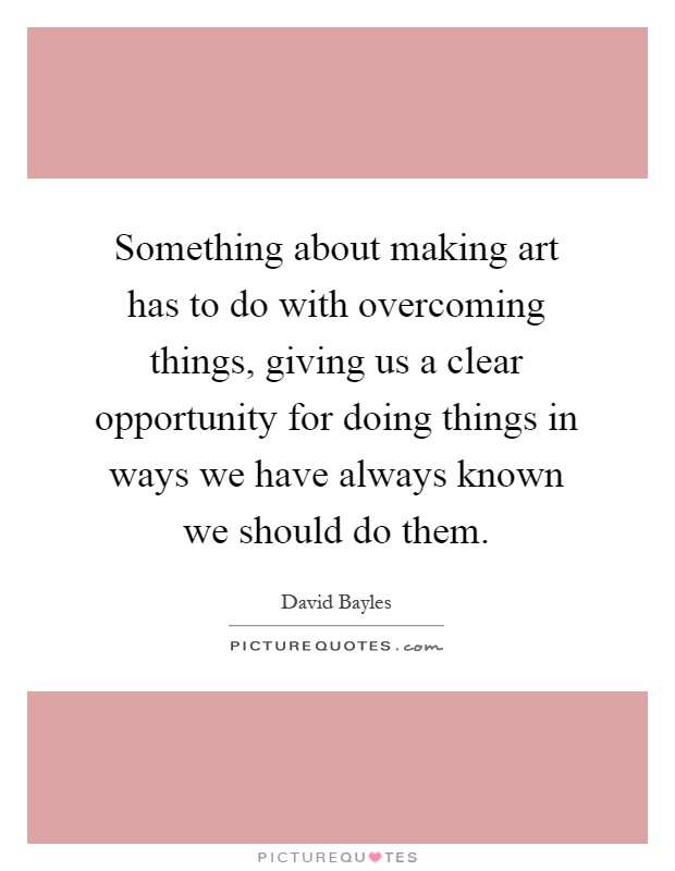 Something about making art has to do with overcoming things, giving us a clear opportunity for doing things in ways we have always known we should do them Picture Quote #1