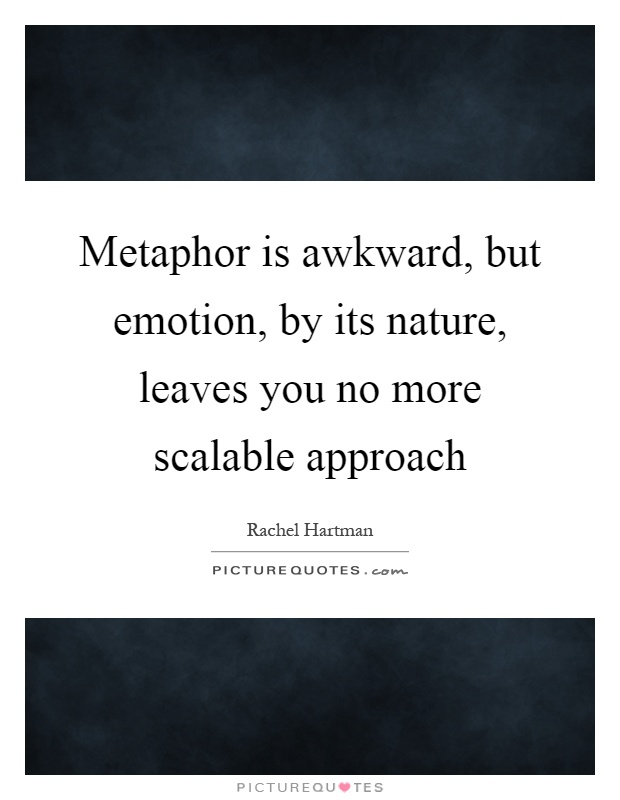 Metaphor is awkward, but emotion, by its nature, leaves you no more scalable approach Picture Quote #1