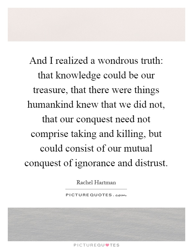 And I realized a wondrous truth: that knowledge could be our treasure, that there were things humankind knew that we did not, that our conquest need not comprise taking and killing, but could consist of our mutual conquest of ignorance and distrust Picture Quote #1