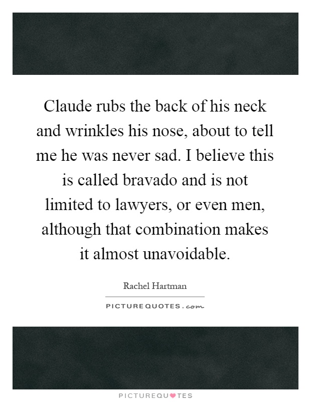 Claude rubs the back of his neck and wrinkles his nose, about to tell me he was never sad. I believe this is called bravado and is not limited to lawyers, or even men, although that combination makes it almost unavoidable Picture Quote #1