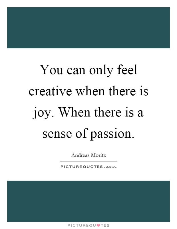 You can only feel creative when there is joy. When there is a sense of passion Picture Quote #1