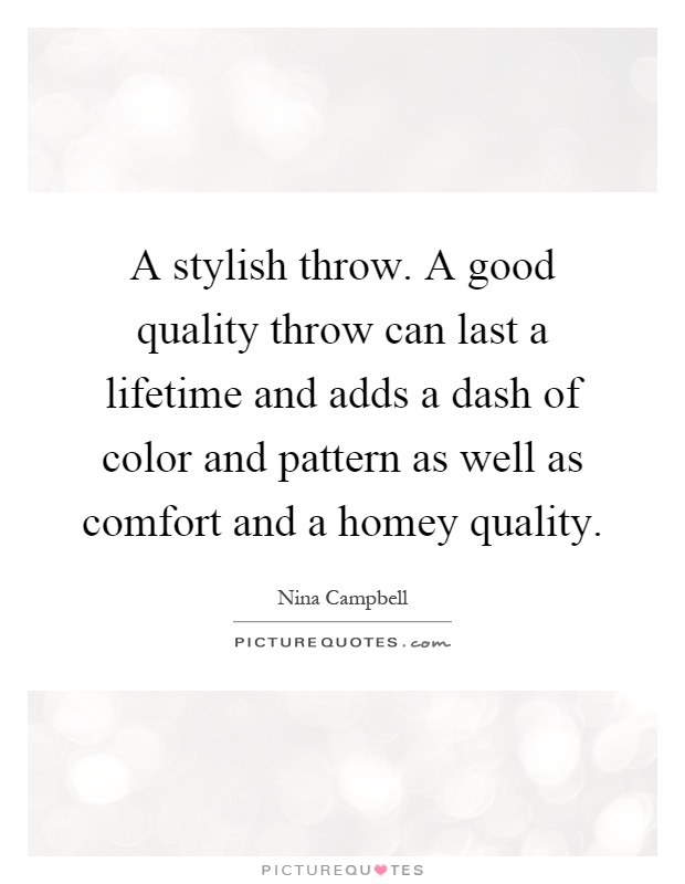 A stylish throw. A good quality throw can last a lifetime and adds a dash of color and pattern as well as comfort and a homey quality Picture Quote #1
