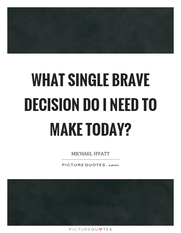 What single brave decision do I need to make today? Picture Quote #1