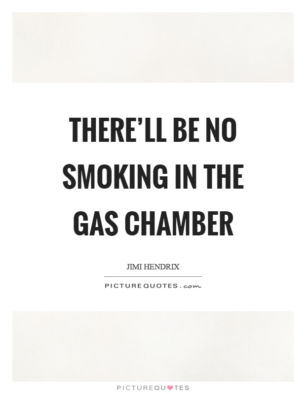 There'll be no smoking in the gas chamber Picture Quote #1