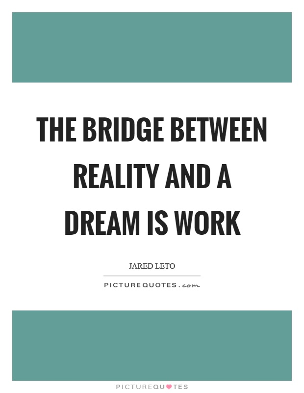 The bridge between reality and a dream is work Picture Quote #1