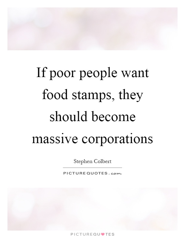 If poor people want food stamps, they should become massive corporations Picture Quote #1