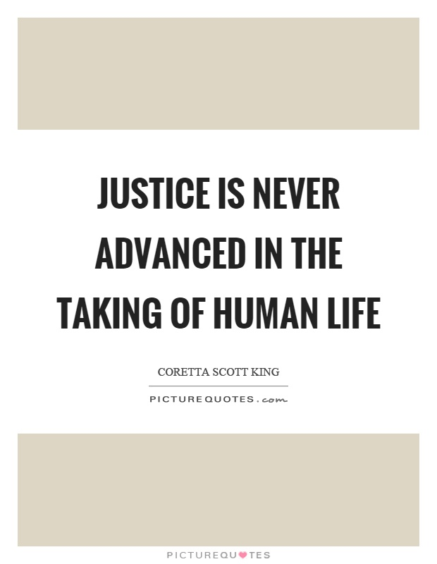 Justice is never advanced in the taking of human life Picture Quote #1