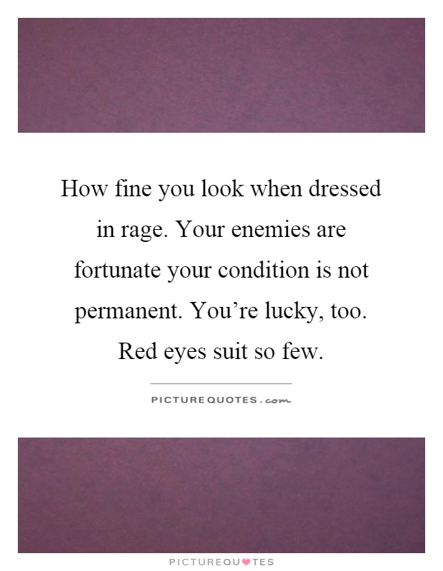 How fine you look when dressed in rage. Your enemies are fortunate your condition is not permanent. You're lucky, too. Red eyes suit so few Picture Quote #1
