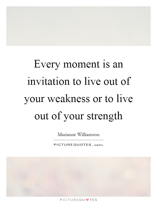Every moment is an invitation to live out of your weakness or to live out of your strength Picture Quote #1