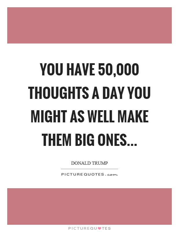 You have 50,000 thoughts a day you might as well make them big ones Picture Quote #1