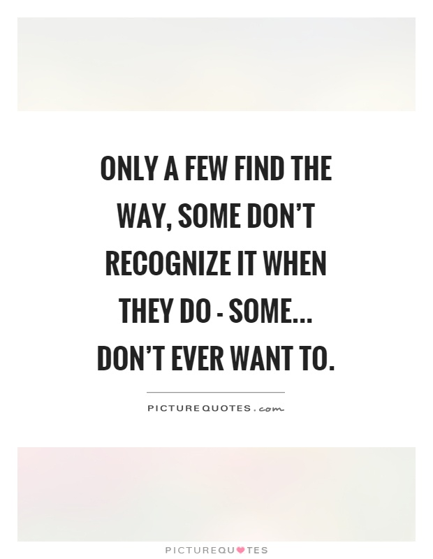 Only a few find the way, some don't recognize it when they do - some... don't ever want to Picture Quote #1