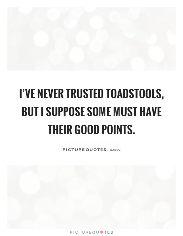 I've never trusted toadstools, but I suppose some must have their good points Picture Quote #1