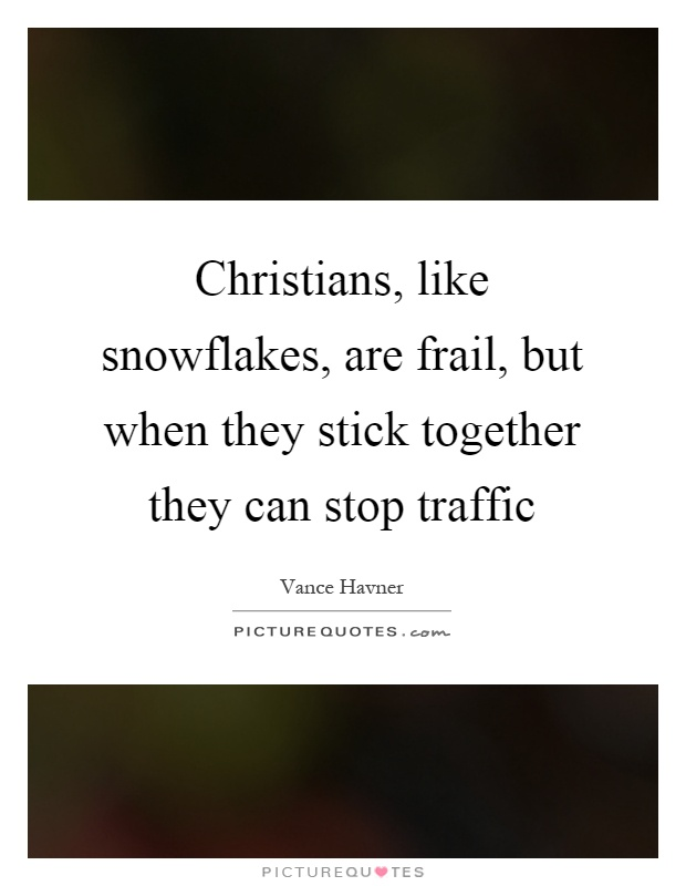 Christians, like snowflakes, are frail, but when they stick together they can stop traffic Picture Quote #1